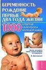 Беременность, рождение, первые два года жизни. 1000 ответов на вопросы молодой мамы