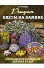Рисуем цветы на камнях. Оригинальные композиции для дома и сада