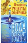 Вода побеждает болезни. Православные рецепты водолечения