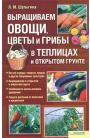 Выращиваем овощи, цветы и грибы в теплицах и открытом грунте